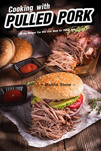 Cooking with Pulled Pork: All the Recipes You Will Ever Need for Pulled Pork