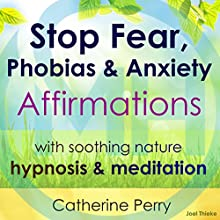 Stop Fear, Phobias & Anxiety Affirmations: With Soothing Nature Hypnosis & Meditation Speech by Joel Thielke, Catherine Perry Narrated by Catherine Perry