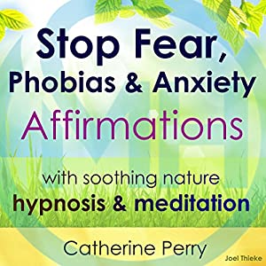 Stop Fear, Phobias & Anxiety Affirmations: With Soothing Nature Hypnosis & Meditation Rede von Joel Thielke, Catherine Perry Gesprochen von: Catherine Perry