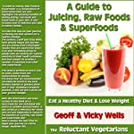 A Guide to Juicing, Raw Foods & Superfoods: Eat a Healthy Diet & Lose Weight - The Reluctant Vegetarians | Geoff Wells,Vicky Wells