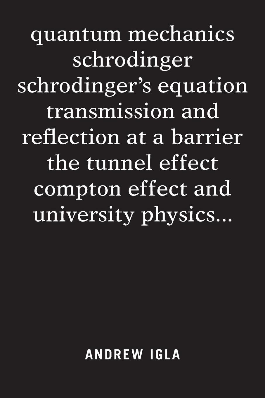 Read Online Quantum Mechanics Schrodinger Schrodinger's Equation Transmission and Reflection at a Barrier the Tunnel Effect Compton Effect and University Physics . . . ebook
