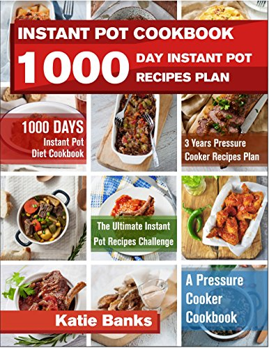 Instant Pot Cookbook: 1000 Day Instant Pot Recipes Plan: 1000 Days Instant Pot Diet Cookbook:3 Years Pressure Cooker Recipes Plan:The Ultimate Instant Pot Recipes Challenge:A Pressure Cooker Cookbook by Katie Banks