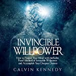 Invincible Willpower: How to Protect Your Mind with the Bullet Proof Method of Invincible Willpower and Accomplish Your Deepest Desires | Calvin Kennedy