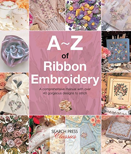 A-Z of Ribbon Embroidery: A comprehensive manual with over 40 gorgeous designs to stitch (A-Z of - Book Ribbon Embroidery