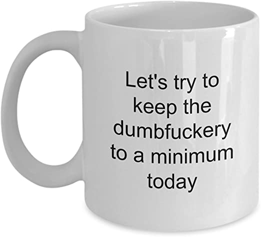 com let s keep the dumbfuckery to a minimum today funny