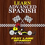 Learn Advanced Spanish with Fast Lane Spanish: Get in the Fast Lane of Learning Advanced Spanish | Patrick Jackson
