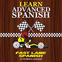 Learn Advanced Spanish with Fast Lane Spanish: Get in the Fast Lane of Learning Advanced Spanish Audiobook by Patrick Jackson Narrated by Sandra Gomez, Jose Rivera, Jessica Ramos, Juan Martinez