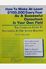 How To Make At Least $100,000 Every Year As A Successful Consultant In Your Own Field: THE COMPLETE GUIDE TO SUCCEEDING IN THE ADVICE BUSINESS Kindle Edition