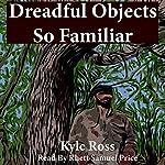 Dreadful Objects So Familiar | Kyle Ross