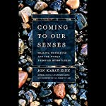 Coming to Our Senses: Healing Ourselves and the World Through Mindfulness | Jon Kabat-Zinn