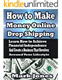How to Make Money Online with Drop Shipping: Learn How to Achieve Financial Independence and Create a Business that revolves around your Lifestyle