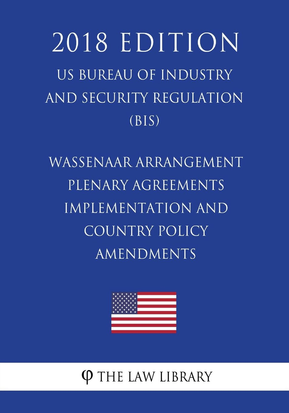 Wassenaar Arrangement Plenary Agreements Implementation and Country Policy Amendments (US Bureau of Industry and Security Regulation) (BIS) (2018 Edition) pdf