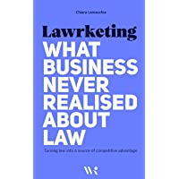 Lawrketing – What Business Never Realised About Law: Turning law into a source of competitive advantage