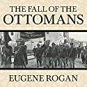The Fall of the Ottomans: The Great War in the Middle East Audiobook by Eugene Rogan Narrated by Derek Perkins