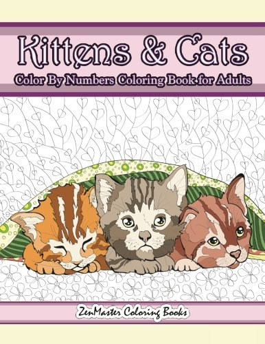 Kittens and Cats Color By Numbers Coloring Book for Adults: Color By Number Adult Coloring Book full of Cuddly Kittens, Playful Cats, and Relaxing ... Color By Number Coloring Books) (Volume 5)