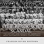 The Black Sox Scandal: The History and Legacy of America's Most Notorious Sports Controversy    Charles River Editors