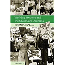 Working Mothers and the Child Care Dilemma: A History of British Columbia's Social Policy