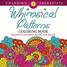 Whimsical Patterns Coloring Book - Relaxing Coloring Books For Adults (Whimsical Designs and Art Book Series)