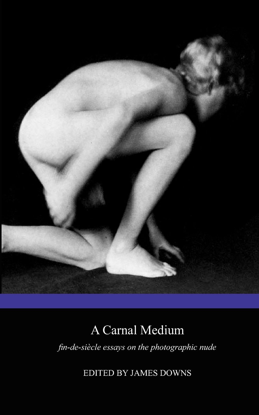 A Carnal Medium: Fin de Si Cle Essays on the Photographic Nude