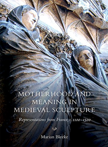 Motherhood and Meaning in Medieval Sculpture: Representations from France, c.1100-1500 (Boydell Studies in Medieval Art and - Medieval Sculpture