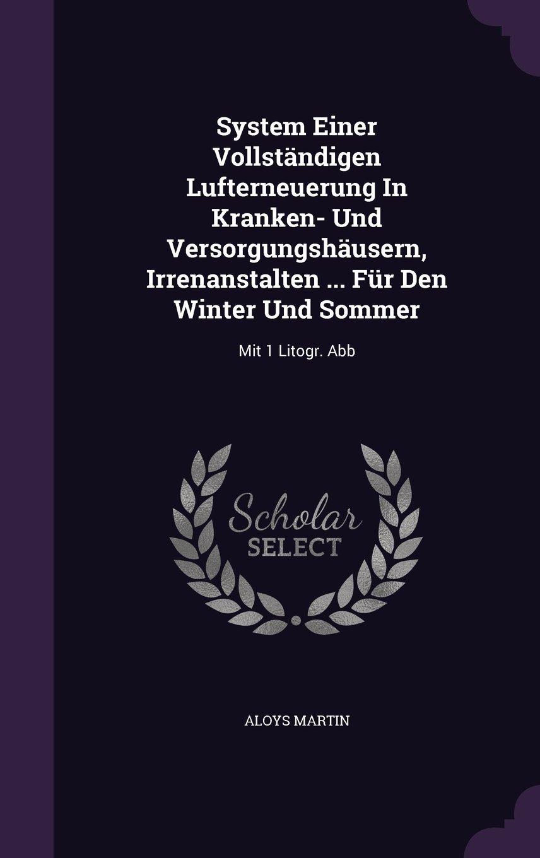 System Einer Vollständigen Lufterneuerung In Kranken- Und Versorgungshäusern, Irrenanstalten ... Für Den Winter Und Sommer: Mit 1 Litogr. Abb ebook