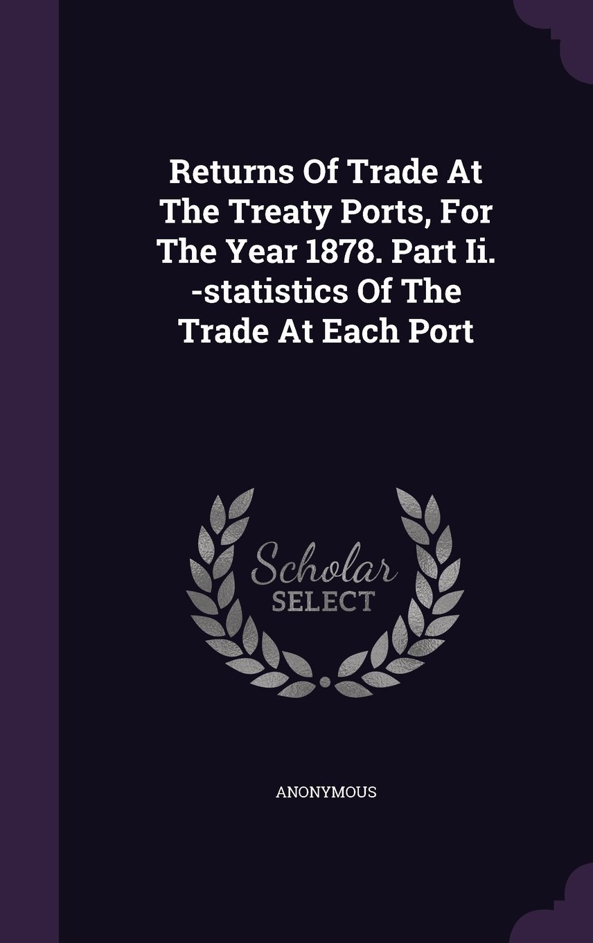 Read Online Returns of Trade at the Treaty Ports, for the Year 1878. Part II. -Statistics of the Trade at Each Port PDF