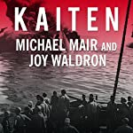 Kaiten: Japan's Secret Manned Suicide Submarine and the First American Ship It Sank in WWII | Michael Mair,Joy Waldron