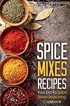 Spice Mixes Recipes: Your Go-To Spice Mixes Seasoning Cookbook by [Stone, Martha]