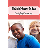 The Puberty Process In Boys: Changing Body In Teenager Boys: The Puberty Process In Boys (English Edition)