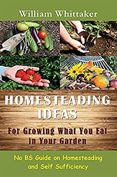 Homesteading Ideas For Growing What You Eat In Your Garden: No BS Guide on Homesteading and Self Sufficiency by [Whittaker, William]