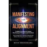 Manifesting with Alignment: 7 Hidden Principles to Master the Energy of Thoughts and Emotions - How to Raise Your…