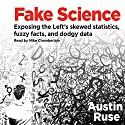 Fake Science: Exposing the Left's Skewed Statistics, Fuzzy Facts, and Dodgy Data Audiobook by Austin Ruse Narrated by Mike Chamberlain