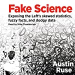 Fake Science: Exposing the Left's Skewed Statistics, Fuzzy Facts, and Dodgy Data | Austin Ruse