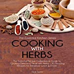 Cooking with Herbs: The Essential Recipe Collection and Guide to Cooking Delicious Meals with Herbs - 30 Amazing Recipes for Breakfast, Lunch, and Dinner: Essential Kitchen Series, Volume 23 | Sarah Sophia