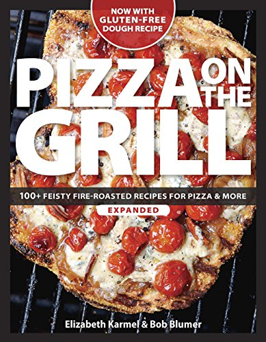 Pizza on the Grill: 100+ Feisty Fire-Roasted Recipes for Pizza & More by Bob Blumer, Elizabeth Karmel