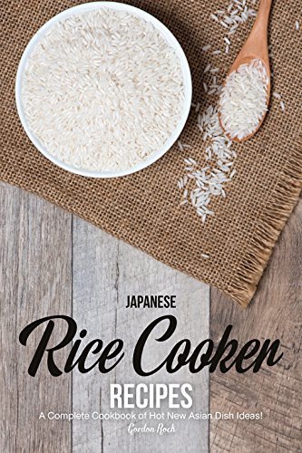 Japanese Rice Cooker Recipes: A Complete Cookbook of Hot New Asian Dish Ideas! Sushi Rice Recipe