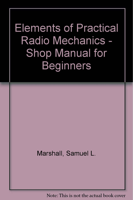 Elements of Practical Radio Mechanics - Shop Manual for Beginners: Samuel  L. Marshall: Amazon.com: Books