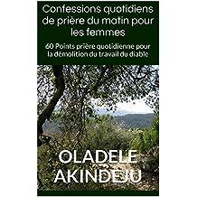 Confessions quotidiens de prière du matin pour les femmes: 60 Points prière quotidienne pour la démolition du travail du diable (French Edition)