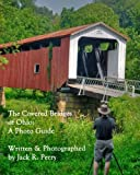 The Covered Bridges of Ohio: A Photo Guide- A Portfolio by Jack R. Perry
