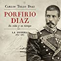 Porfirio Diaz [Spanish Edition]: Su vida y su tiempo. La guerra 1830-1867 [His Life and Times. The War 1830-1867] Audiobook by Carlos Tello Díaz Narrated by Miguel Angel Alvarez