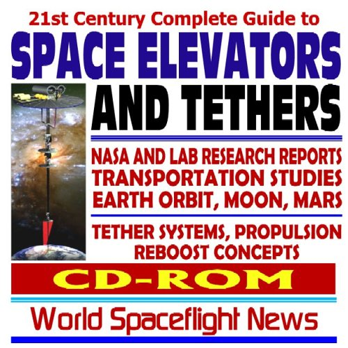 21st Century Complete Guide to Space Elevators and Tethers - NASA and Lab Research Reports, Advanced Propulsion and Reboost Concepts, Earth Orbit, Moon, Mars (CD-ROM)