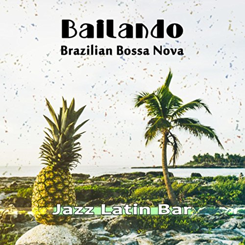 Bailando: Brazilian Bossa Nova Jazz: Latin Bar Grooves Party Mix, Best of Beach Cafe (Brazilian Latin Groove)