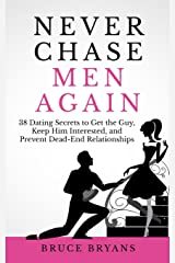 Never Chase Men Again: 38 Dating Secrets To Get The Guy, Keep Him Interested, And Prevent Dead-End Relationships Paperback