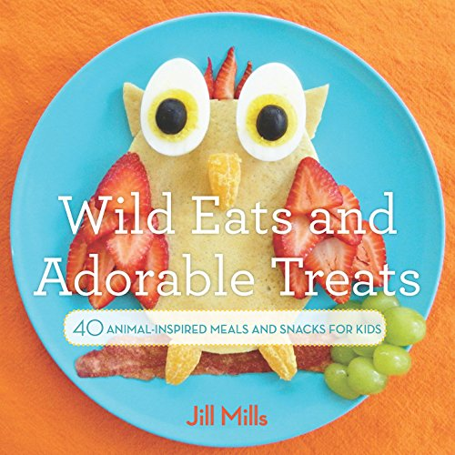Wild Eats and Adorable Treats: 40 Animal-Inspired Meals and Snacks for Kids by Jill Mills