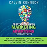 Practical Business Marketing and Advertising Strategies: How You Can Successfully Market and Advertise Your Business Using Platforms Like Affiliate Marketing, LinkedIn, Twitter, Facebook, and Blogging | Calvin Kennedy