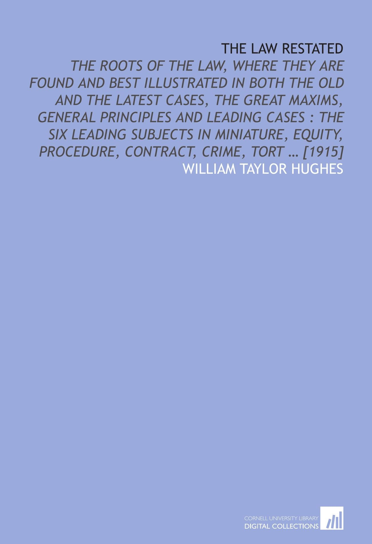 Read Online The law restated: the roots of the law, where they are found and best illustrated in both the old and the latest cases, the great maxims, general ... procedure, contract, crime, tort … [1915] pdf