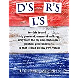 D's and R's are L's: For this I stand . . . My personal journey of walking away from the fog and confusion of political generalizations, so that I could see my own values.