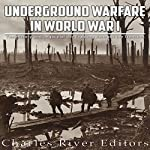 Underground Warfare in World War I: The History and Legacy of the Fighting Beneath and Between the Trenches |  Charles River Editors