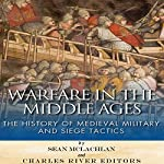 Warfare in the Middle Ages: The History of Medieval Military and Siege Tactics |  Charles River Editors,Sean McLachlan