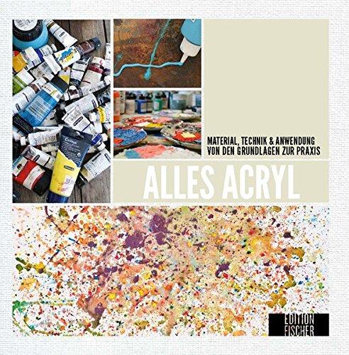 Alles Acryl: von den Grundlagen zur Praxis: Material, Technik & Anwendung (Alles über...)